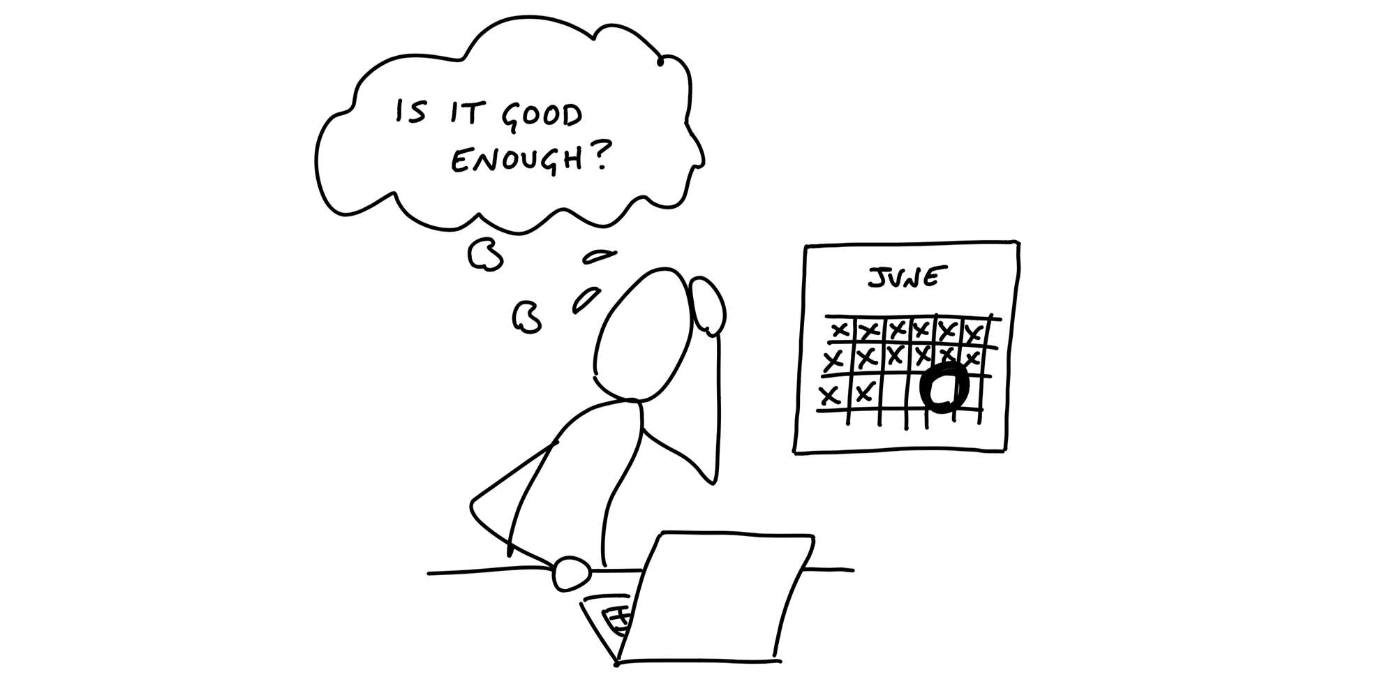 Cartoon. A figure sits in front of a laptop holding their hand in one hand and sweating. A calendar on the wall shows a deadline three two days away. Staring into the laptop, the figure asks in a thought bubble: Is it good enough?